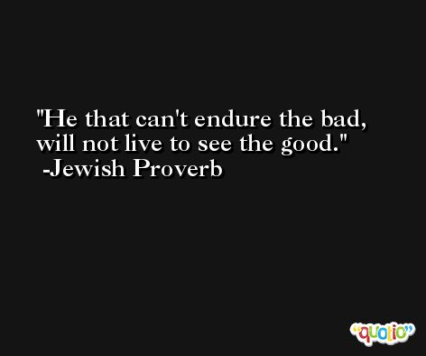 He that can't endure the bad, will not live to see the good. -Jewish Proverb