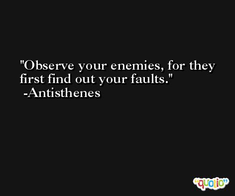 Observe your enemies, for they first find out your faults. -Antisthenes