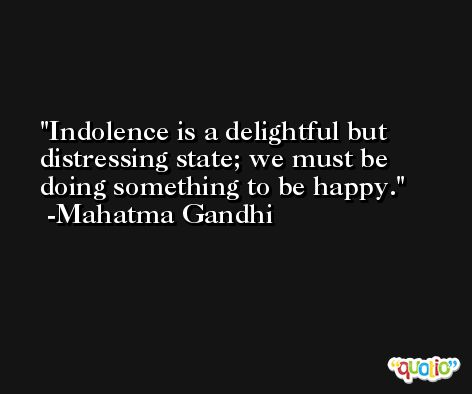Indolence is a delightful but distressing state; we must be doing something to be happy.  -Mahatma Gandhi