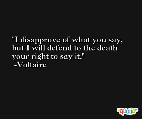 I disapprove of what you say, but I will defend to the death your right to say it. -Voltaire